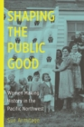 Shaping the Public Good : Women Making History in the Pacific Northwest - Book