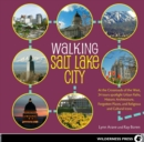 Walking Salt Lake City : 34 Tours of the Crossroads of the West, spotlighting Urban Paths, Historic Architecture, Forgotten Places, and Religious and Cultural Icons - eBook
