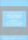 Unclassical Traditions Volume 1 : Volume I, Alternatives to the Classical Past in Late Antiquity - Book