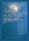 Eating in the Light of the Moon : How Women Can Transform Their Relationship with Food Through Myths, Metaphors, and Storytelling - eBook