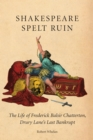 Shakespeare Spelt Ruin : The Life of Frederick Balsir Chatterton, Drury Lane's Last Bankrupt - Book