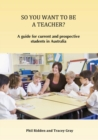 So You Want to Be a Teacher? : A guide for current and prospective students in Australia - Book