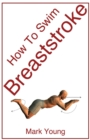 How to Swim Breaststroke : A Step-by-Step Guide for Beginners Learning Breaststroke Technique - Book