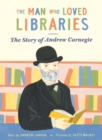 The Man Who Loved Libraries : The Story of Andrew Carnegie - Book