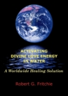 Activating Divine Love Energy in Water : A Worldwide Healing Solution - Book