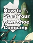 How to Start Your Own Shoe Company : A Start-Up Guide to Designing, Manufacturing, and Marketing Shoes - Book
