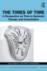 The Times of Time : A Perspective on Time in Systemic Therapy and Consultation - eBook