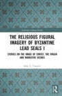 The Religious Figural Imagery of Byzantine Lead Seals I : Studies on the Image of Christ, the Virgin and Narrative Scenes - eBook