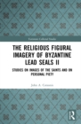 The Religious Figural Imagery of Byzantine Lead Seals II : Studies on Images of the Saints and on Personal Piety - eBook