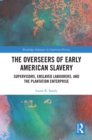 The Overseers of Early American Slavery : Supervisors, Enslaved Labourers, and the Plantation Enterprise - eBook