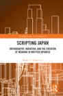 Scripting Japan : Orthography, Variation, and the Creation of Meaning in Written Japanese - eBook