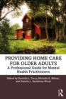 Providing Home Care for Older Adults : A Professional Guide for Mental Health Practitioners - eBook