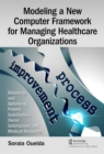 Modeling a New Computer Framework for Managing Healthcare Organizations : Balancing and Optimizing Patient Satisfaction, Owner Satisfaction, and Medical Resources - eBook