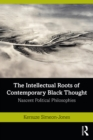 The Intellectual Roots of Contemporary Black Thought : Nascent Political Philosophies - eBook