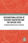 Internationalization of Teacher Education and the Nation State : Rethinking Nationalization in Singapore - eBook