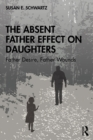 The Absent Father Effect on Daughters : Father Desire, Father Wounds - eBook