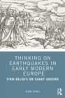 Thinking on Earthquakes in Early Modern Europe : Firm Beliefs on Shaky Ground - eBook