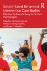 School-Based Behavioral Intervention Case Studies : Effective Problem Solving for School Psychologists - eBook