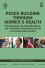 Peace Building Through Women's Health : Psychoanalytic, Sociopsychological, and Community Perspectives on the Israeli-Palestinian Conflict - eBook