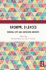 Archival Silences : Missing, Lost and, Uncreated Archives - eBook