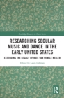 Researching Secular Music and Dance in the Early United States : Extending the Legacy of Kate Van Winkle Keller - eBook