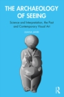 The Archaeology of Seeing : Science and Interpretation, the Past and Contemporary Visual Art - eBook