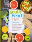 South Beach Diet : Ultimate Guide for Beginners with Healthy Recipes and Kick-Start Meal Plans - Book