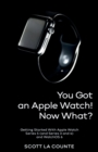 You Got An Apple Watch! Now What? : Getting Started With Apple Watch Series 5 (and Series 3 and 4) and WatchOS 6 - Book