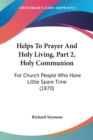 Helps To Prayer And Holy Living, Part 2, Holy Communion : For Church People Who Have Little Spare Time (1870) - Book