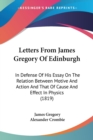 Letters From James Gregory Of Edinburgh : In Defense Of His Essay On The Relation Between Motive And Action And That Of Cause And Effect In Physics (1819) - Book