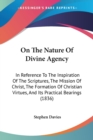 On The Nature Of Divine Agency : In Reference To The Inspiration Of The Scriptures, The Mission Of Christ, The Formation Of Christian Virtues, And Its Practical Bearings (1836) - Book