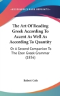 The Art Of Reading Greek According To Accent As Well As According To Quantity : Or A Second Companion To The Eton Greek Grammar (1836) - Book