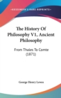 The History Of Philosophy V1, Ancient Philosophy : From Thales To Comte (1871) - Book