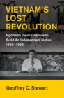 Vietnam's Lost Revolution : Ngo Dinh Diem's Failure to Build an Independent Nation, 1955-1963 - Book