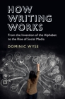 How Writing Works : From the Invention of the Alphabet to the Rise of Social Media - Book