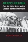 Mexico's Cold War : Cuba, the United States, and the Legacy of the Mexican Revolution - Book