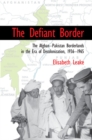 The Defiant Border : The Afghan-Pakistan Borderlands in the Era of Decolonization, 1936-1965 - Book