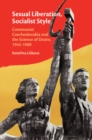 Sexual Liberation, Socialist Style : Communist Czechoslovakia and the Science of Desire, 1945-1989 - Book