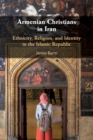 Armenian Christians in Iran : Ethnicity, Religion, and Identity in the Islamic Republic - Book