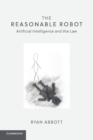 The Reasonable Robot : Artificial Intelligence and the Law - Book