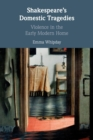 Shakespeare's Domestic Tragedies : Violence in the Early Modern Home - Book