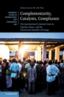 Complementarity, Catalysts, Compliance : The International Criminal Court in Uganda, Kenya, and the Democratic Republic of Congo - Book