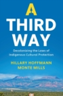 A Third Way : Decolonizing the Laws of Indigenous Cultural Protection - Book