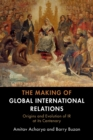 The Making of Global International Relations : Origins and Evolution of  IR at its Centenary - Book