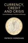 Studies in Macroeconomic History : Currency, Credit and Crisis: Central Banking in Ireland and Europe - Book