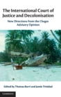 The International Court of Justice and Decolonisation : New Directions from the Chagos Advisory Opinion - Book