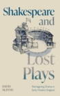 Shakespeare and Lost Plays : Reimagining Drama in Early Modern England - Book