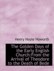 The Golden Days of the Early English Church : From the Arrival of Theodore to the Death of Bede - Book