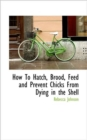 How to Hatch, Brood, Feed and Prevent Chicks from Dying in the Shell - Book