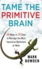 Tame the Primitive Brain : 28 Ways in 28 Days to Manage the Most Impulsive Behaviors at Work - Book